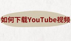 如何下载YouTube视频?YouTube视频打不开和下载方法